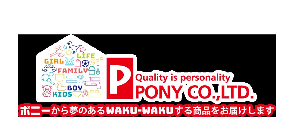 Quality is person ポニー株式会社。ポニーから夢のあるwaku-wakuする商品をお届けします